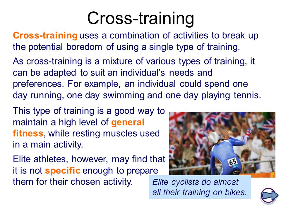 Cross-training Cross-training uses a combination of activities to break up the potential boredom of using a single type of training.