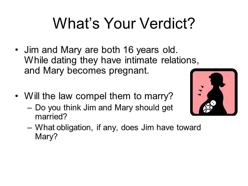 What's Your Verdict Jim and Mary are both 16 years old. While dating they have intimate relations, and Mary becomes pregnant.