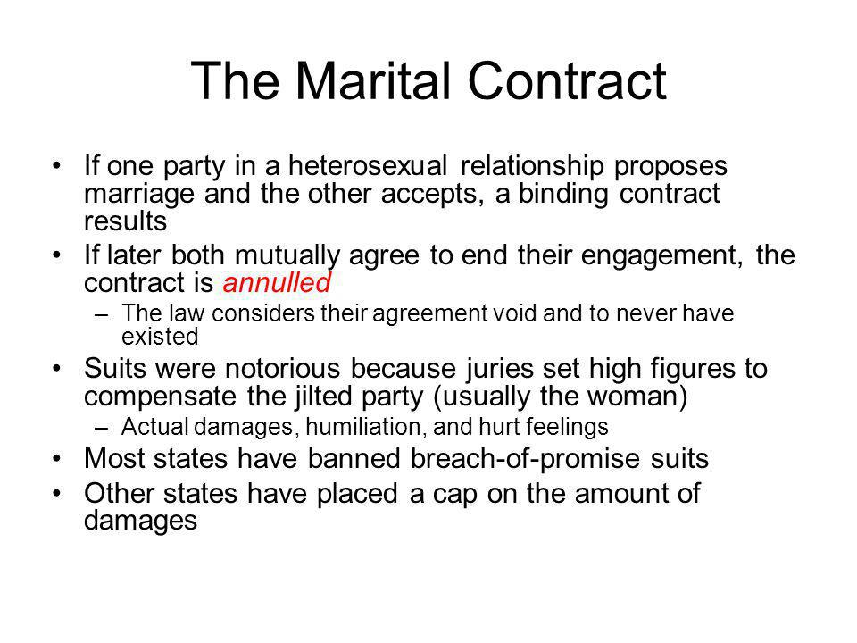 The Marital Contract If one party in a heterosexual relationship proposes marriage and the other accepts, a binding contract results.
