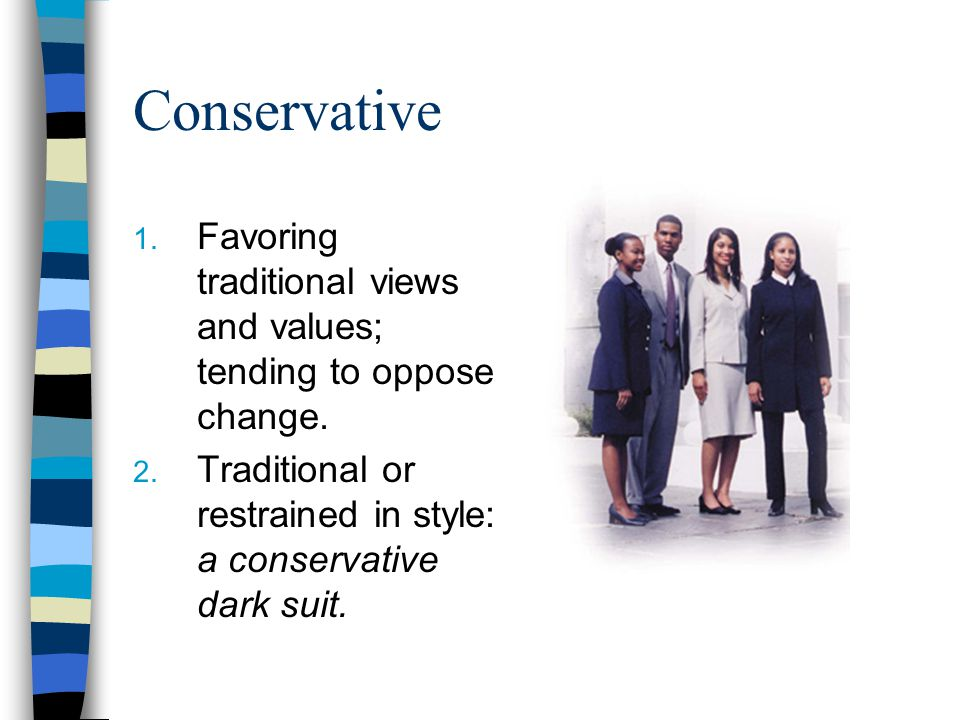 Conservative Favoring traditional views and values; tending to oppose change.