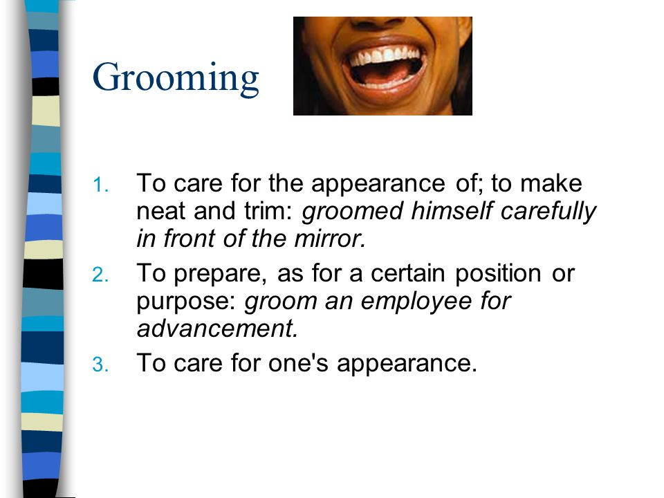 Grooming To care for the appearance of; to make neat and trim: groomed himself carefully in front of the mirror.