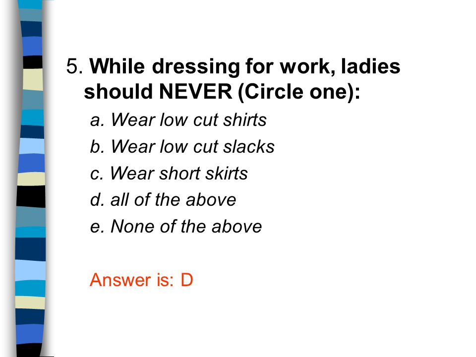 5. While dressing for work, ladies should NEVER (Circle one):