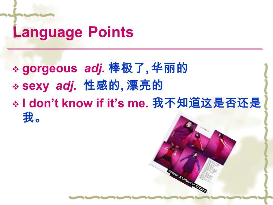 Language Points gorgeous adj. 棒极了, 华丽的 sexy adj. 性感的, 漂亮的