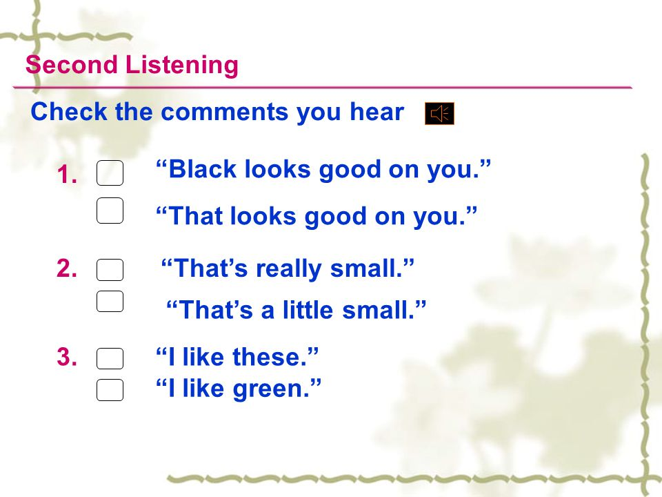Second Listening Check the comments you hear. Black looks good on you. 1. 2. 3. That looks good on you.