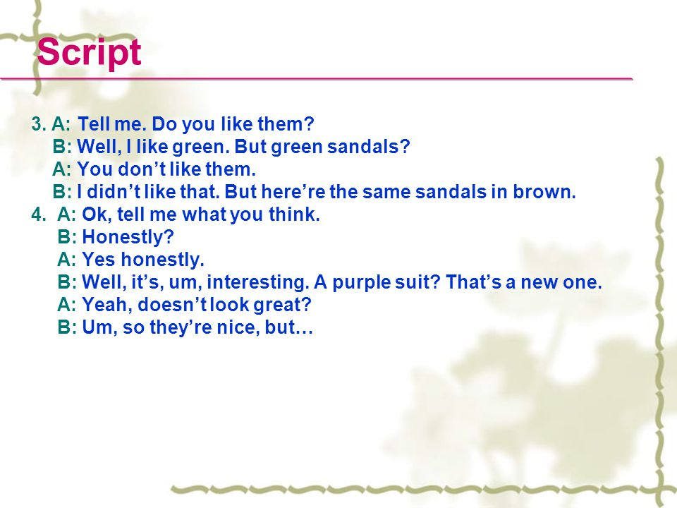 Script 3. A: Tell me. Do you like them