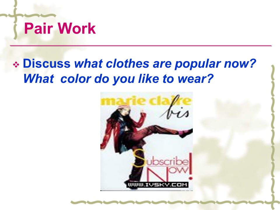 Pair Work Discuss what clothes are popular now What color do you like to wear