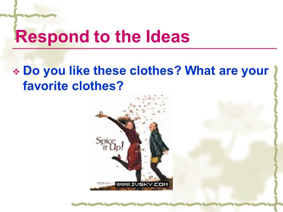 Respond to the Ideas Do you like these clothes What are your favorite clothes