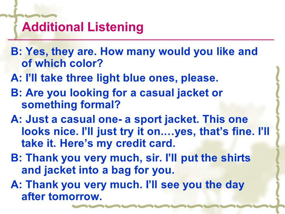Additional Listening B: Yes, they are. How many would you like and of which color A: I'll take three light blue ones, please.