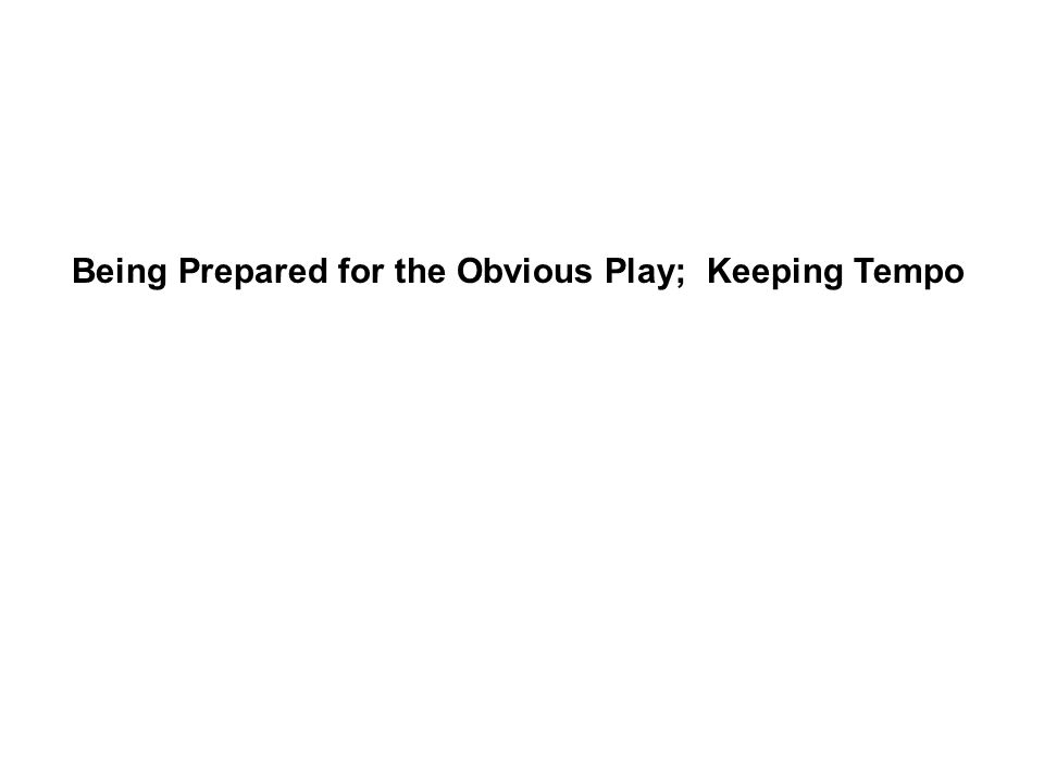 Being Prepared for the Obvious Play; Keeping Tempo