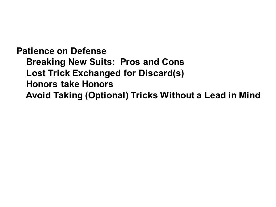 Patience on Defense Breaking New Suits: Pros and Cons. Lost Trick Exchanged for Discard(s) Honors take Honors.