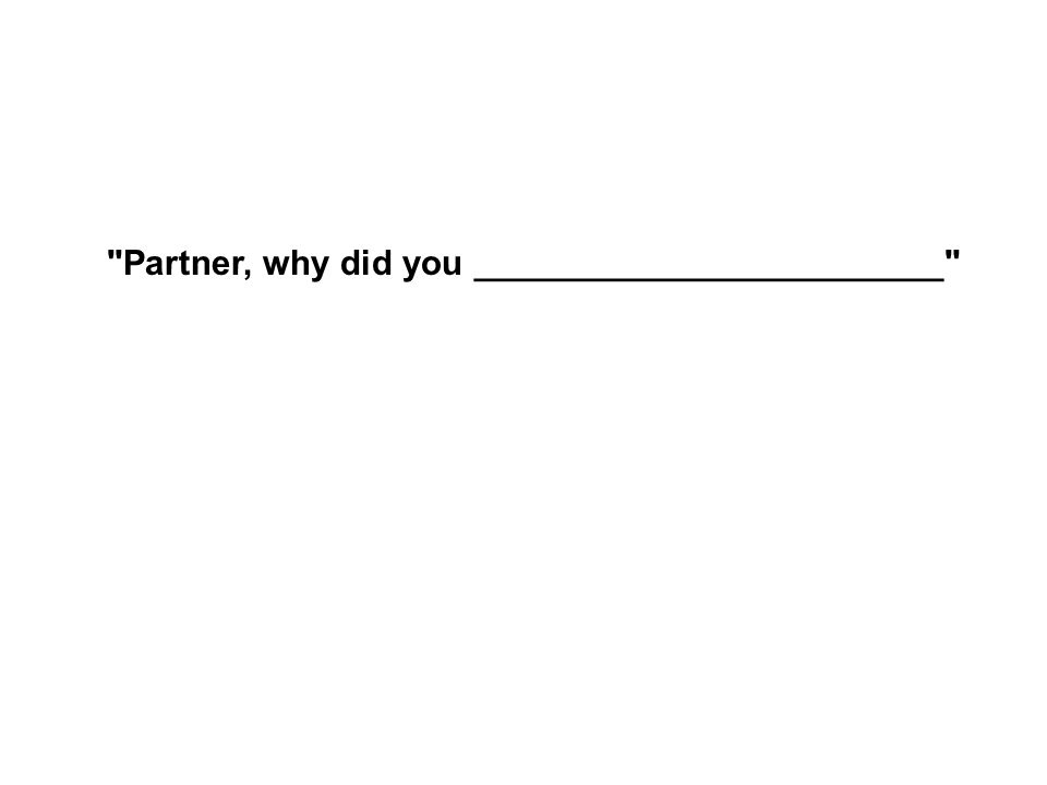 Partner, why did you ________________________