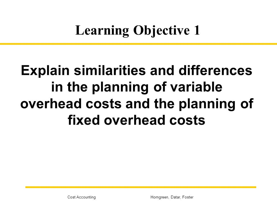 Learning Objective 1 Explain similarities and differences in the planning of variable overhead costs and the planning of fixed overhead costs.