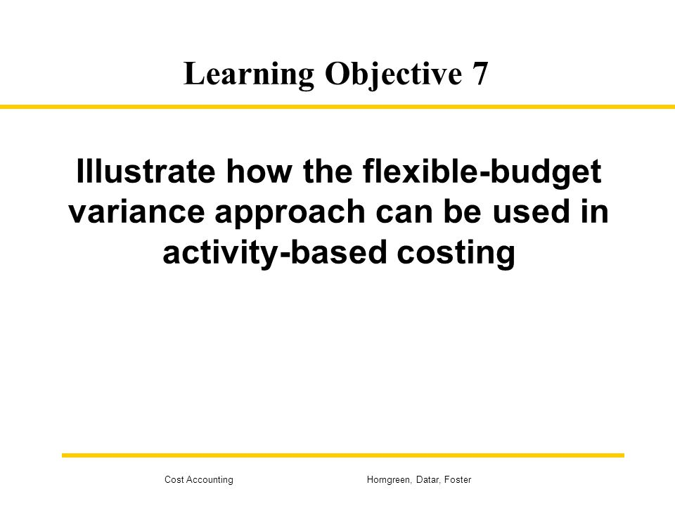 Learning Objective 7 Illustrate how the flexible-budget variance approach can be used in activity-based costing.