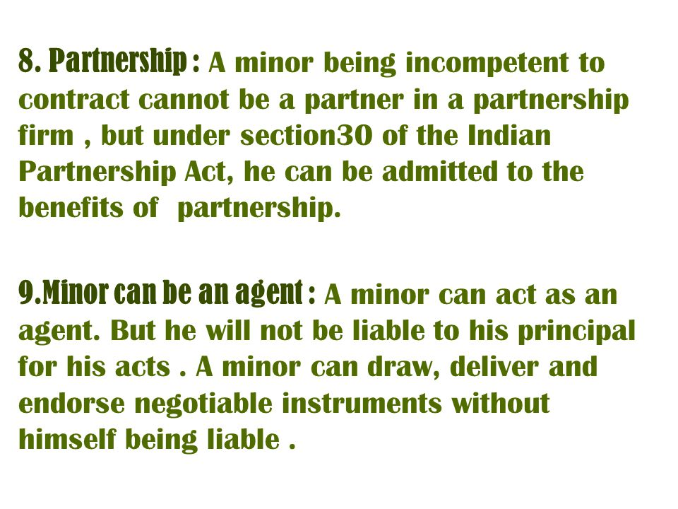 8. Partnership : A minor being incompetent to contract cannot be a partner in a partnership firm , but under section30 of the Indian Partnership Act, he can be admitted to the benefits of partnership.