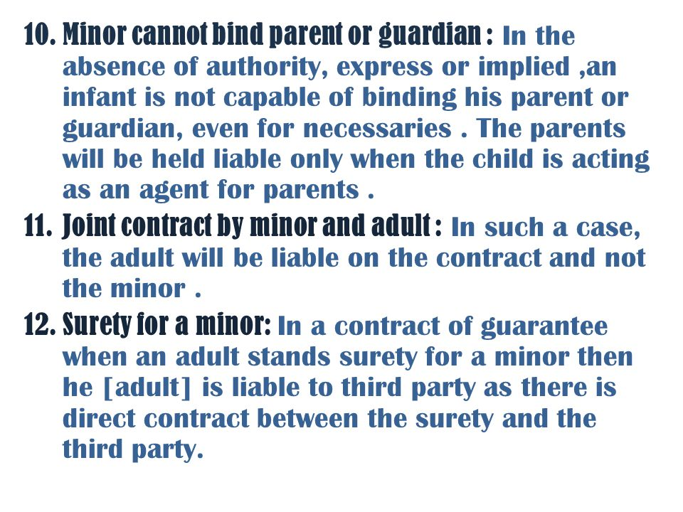 Minor cannot bind parent or guardian : In the absence of authority, express or implied ,an infant is not capable of binding his parent or guardian, even for necessaries . The parents will be held liable only when the child is acting as an agent for parents .