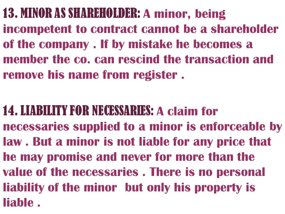 13. MINOR AS SHAREHOLDER: A minor, being incompetent to contract cannot be a shareholder of the company . If by mistake he becomes a member the co. can rescind the transaction and remove his name from register .