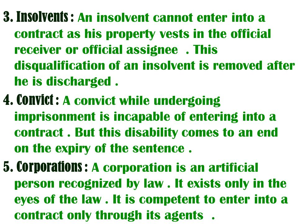 3. Insolvents : An insolvent cannot enter into a contract as his property vests in the official receiver or official assignee . This disqualification of an insolvent is removed after he is discharged .