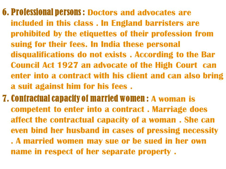 6. Professional persons : Doctors and advocates are included in this class . In England barristers are prohibited by the etiquettes of their profession from suing for their fees. In India these personal disqualifications do not exists . According to the Bar Council Act 1927 an advocate of the High Court can enter into a contract with his client and can also bring a suit against him for his fees .