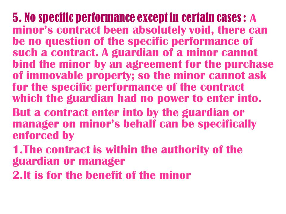 5. No specific performance except in certain cases : A minor's contract been absolutely void, there can be no question of the specific performance of such a contract. A guardian of a minor cannot bind the minor by an agreement for the purchase of immovable property; so the minor cannot ask for the specific performance of the contract which the guardian had no power to enter into.