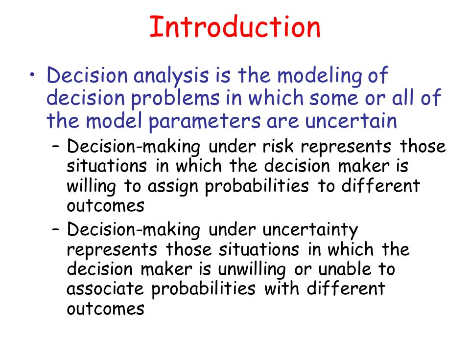 Introduction Decision analysis is the modeling of decision problems in which some or all of the model parameters are uncertain.
