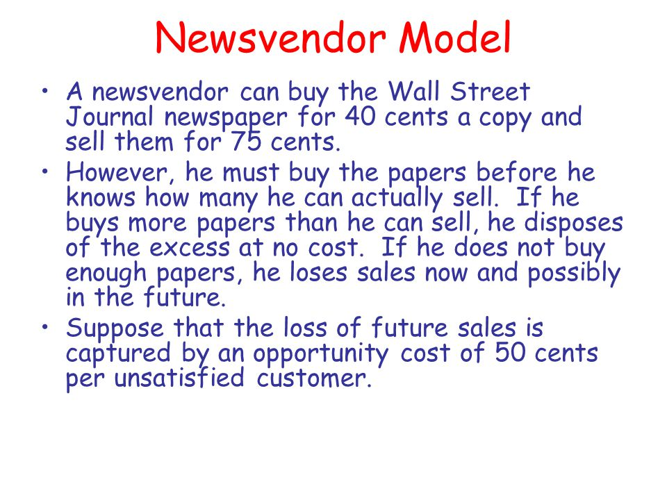 Newsvendor Model A newsvendor can buy the Wall Street Journal newspaper for 40 cents a copy and sell them for 75 cents.
