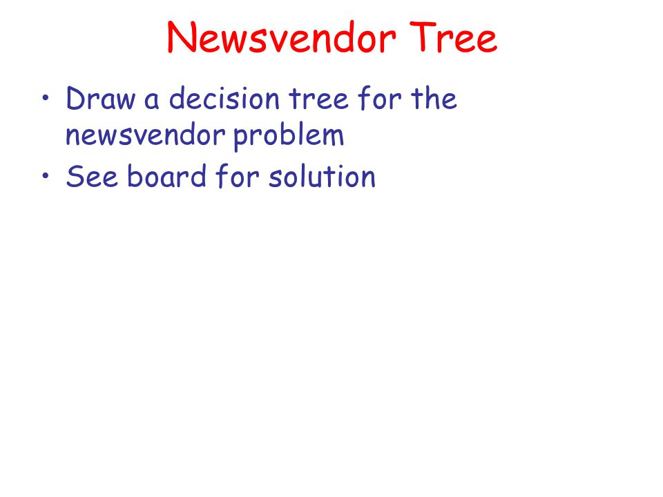 Newsvendor Tree Draw a decision tree for the newsvendor problem