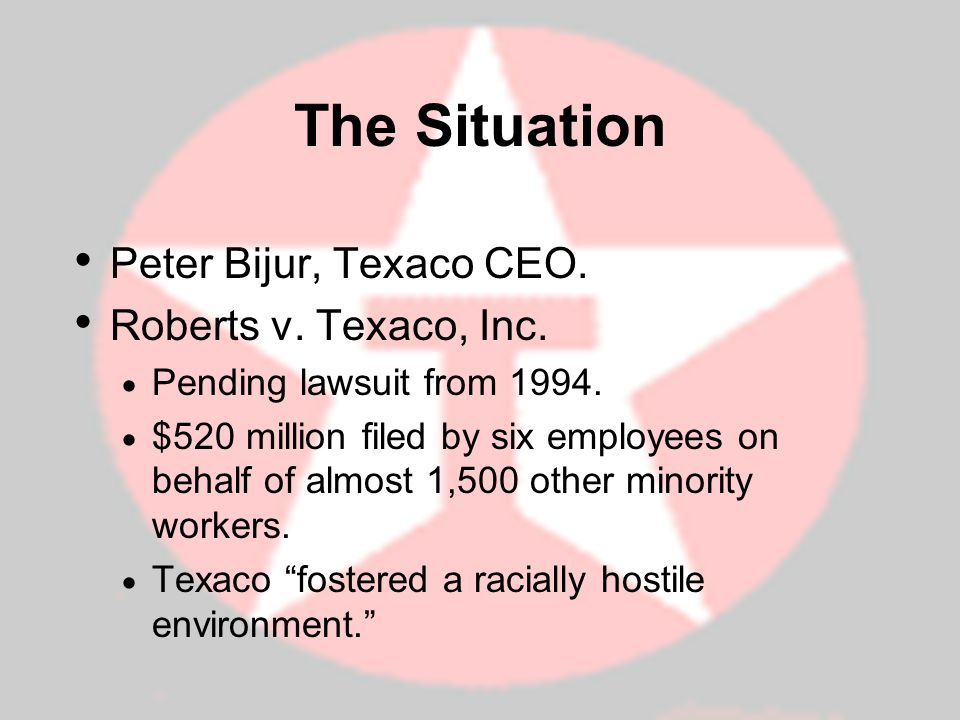 The Situation Peter Bijur, Texaco CEO. Roberts v. Texaco, Inc.
