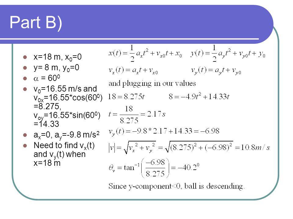 Part B) x=18 m, x0=0. y= 8 m, y0=0. a = 600. v0=16.55 m/s and v0x=16.55*cos(600)=8.275, voy=16.55*sin(600)=14.33.