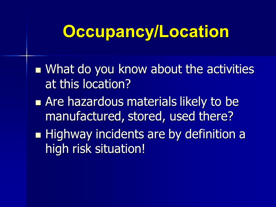 Occupancy/Location What do you know about the activities at this location Are hazardous materials likely to be manufactured, stored, used there