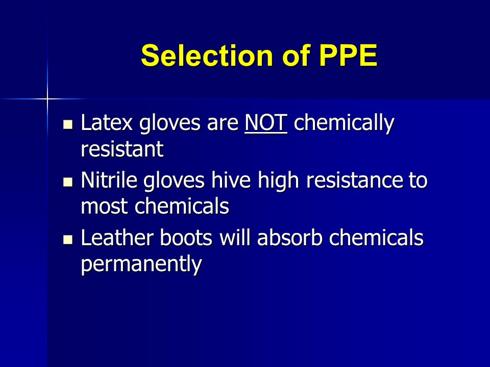 Selection of PPE Latex gloves are NOT chemically resistant