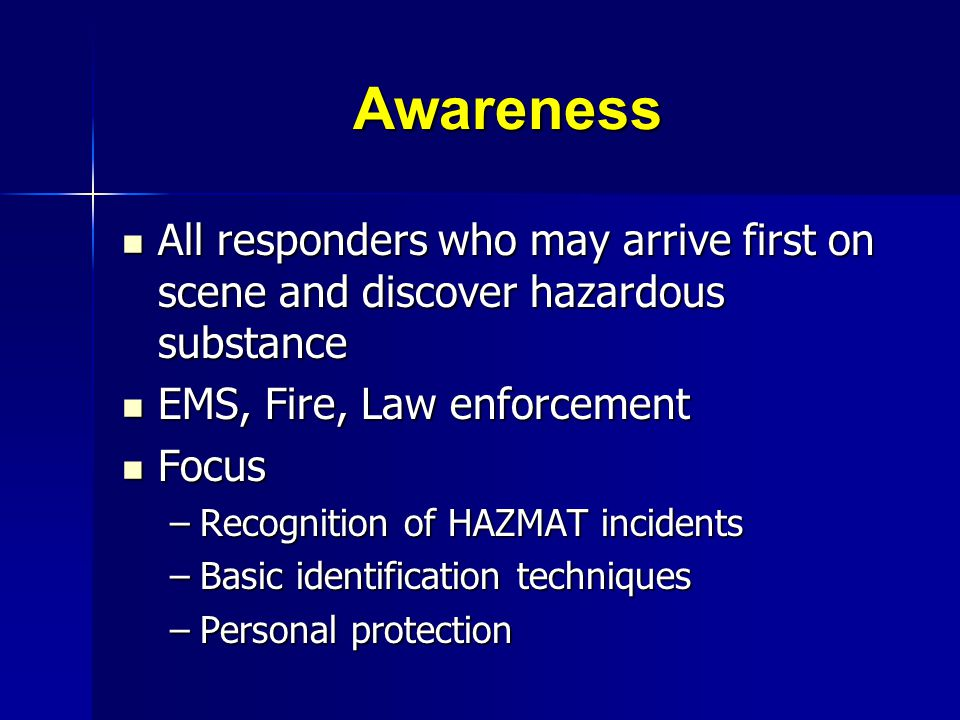 Awareness All responders who may arrive first on scene and discover hazardous substance. EMS, Fire, Law enforcement.