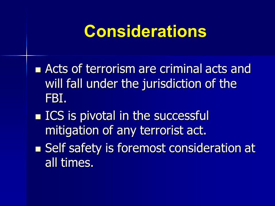 Considerations Acts of terrorism are criminal acts and will fall under the jurisdiction of the FBI.