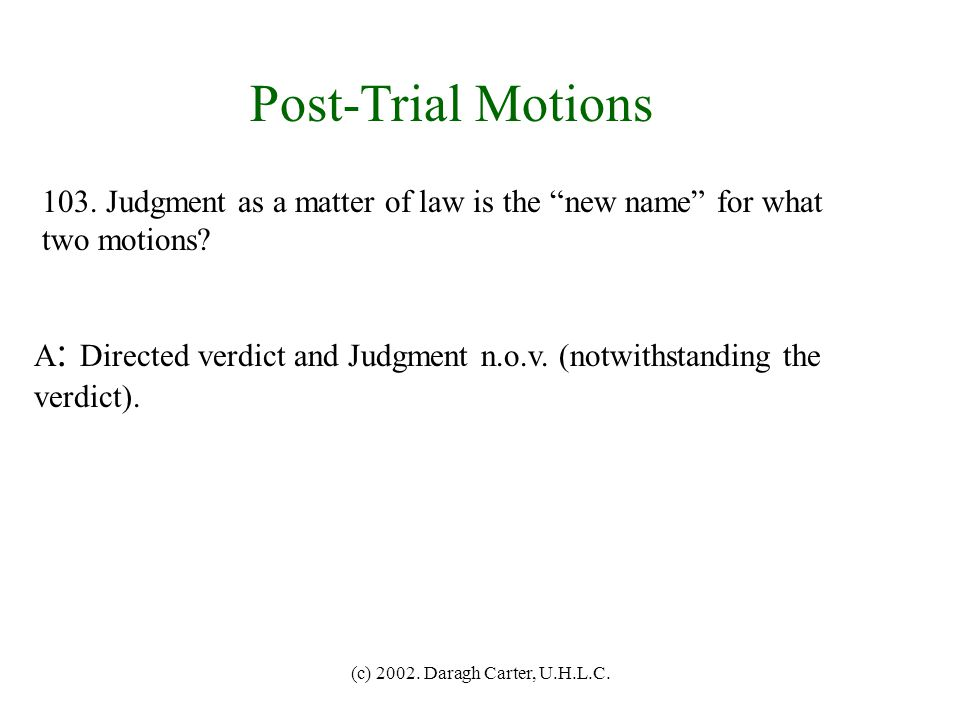 Post-Trial Motions 103. Judgment as a matter of law is the new name for what. two motions