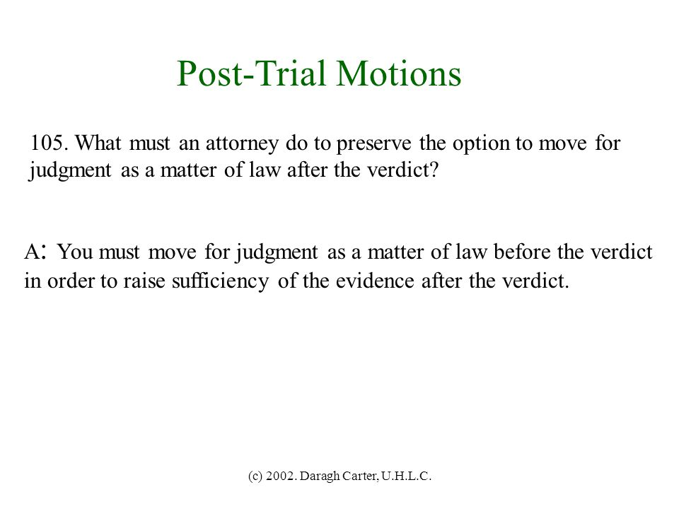 Post-Trial Motions 105. What must an attorney do to preserve the option to move for. judgment as a matter of law after the verdict
