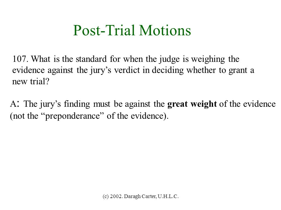 Post-Trial Motions 107. What is the standard for when the judge is weighing the. evidence against the jury's verdict in deciding whether to grant a.
