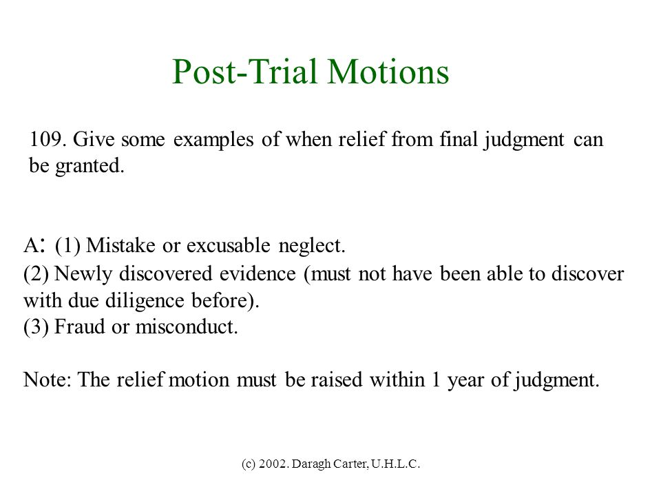 Post-Trial Motions 109. Give some examples of when relief from final judgment can. be granted. A: (1) Mistake or excusable neglect.