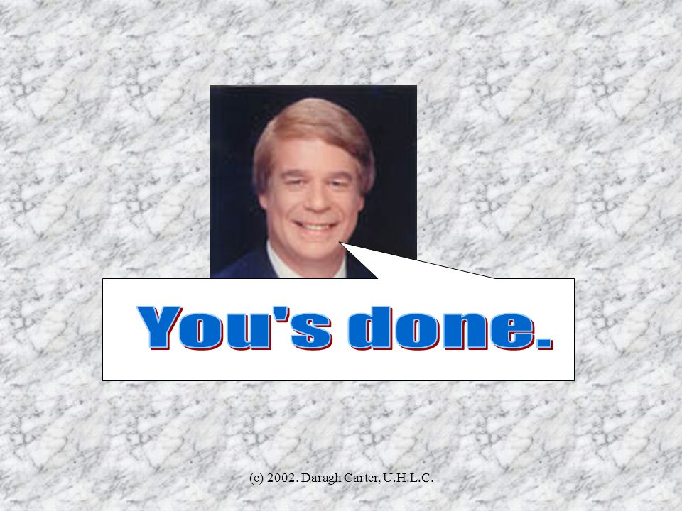 You s done. (c) 2002. Daragh Carter, U.H.L.C.
