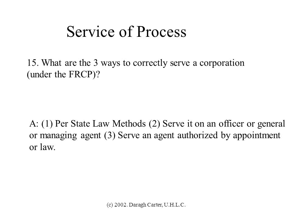 Service of Process 15. What are the 3 ways to correctly serve a corporation. (under the FRCP)