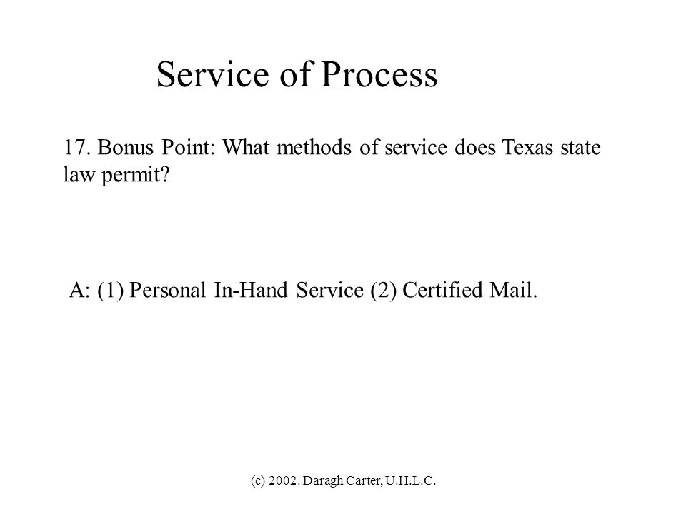 Service of Process 17. Bonus Point: What methods of service does Texas state. law permit A: (1) Personal In-Hand Service (2) Certified Mail.
