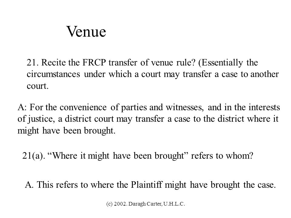 Venue 21. Recite the FRCP transfer of venue rule (Essentially the