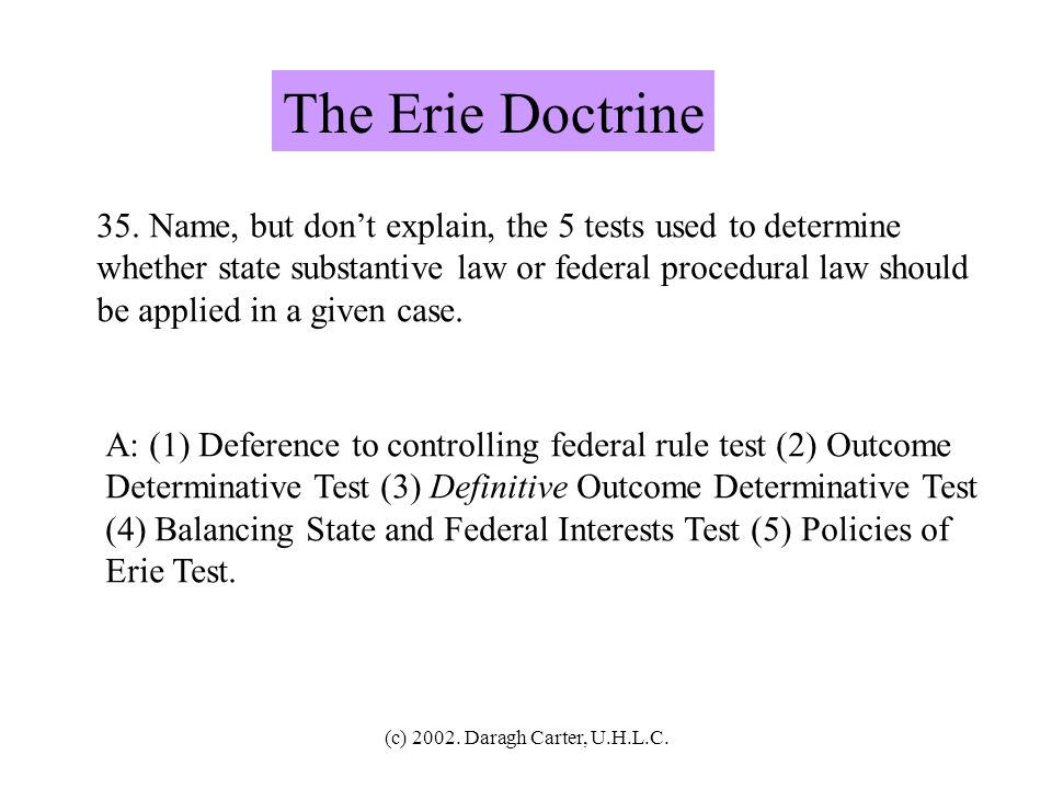 The Erie Doctrine 35. Name, but don't explain, the 5 tests used to determine. whether state substantive law or federal procedural law should.