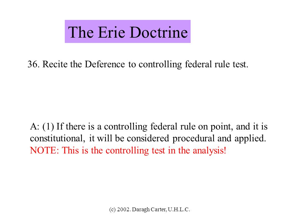 The Erie Doctrine 36. Recite the Deference to controlling federal rule test. A: (1) If there is a controlling federal rule on point, and it is.