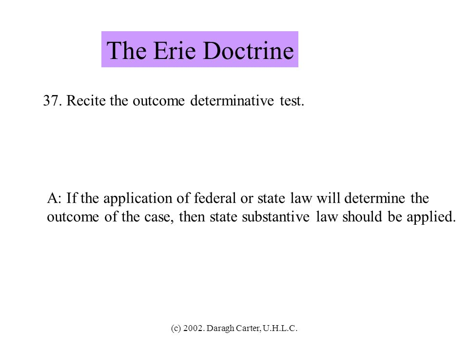 The Erie Doctrine 37. Recite the outcome determinative test.