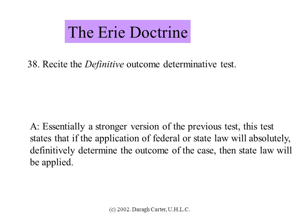 The Erie Doctrine 38. Recite the Definitive outcome determinative test. A: Essentially a stronger version of the previous test, this test.