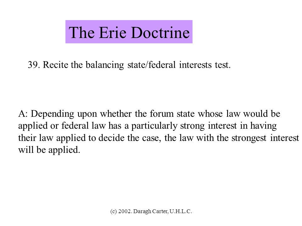 The Erie Doctrine 39. Recite the balancing state/federal interests test. A: Depending upon whether the forum state whose law would be.
