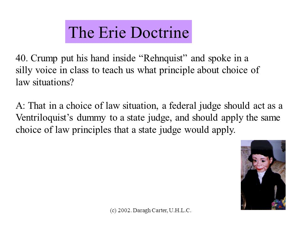 The Erie Doctrine 40. Crump put his hand inside Rehnquist and spoke in a. silly voice in class to teach us what principle about choice of.