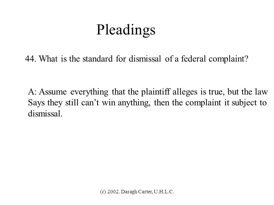 Pleadings 44. What is the standard for dismissal of a federal complaint A: Assume everything that the plaintiff alleges is true, but the law.