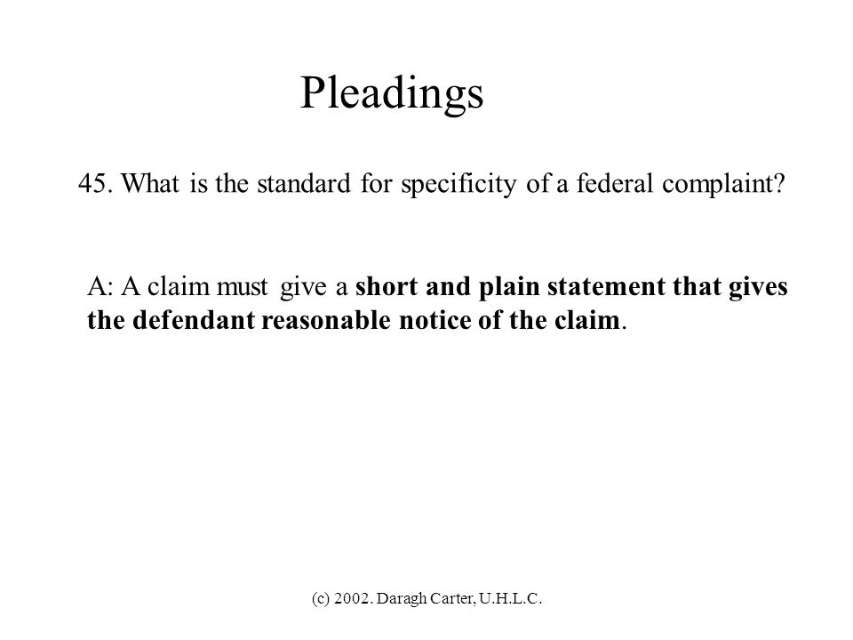 Pleadings 45. What is the standard for specificity of a federal complaint A: A claim must give a short and plain statement that gives.