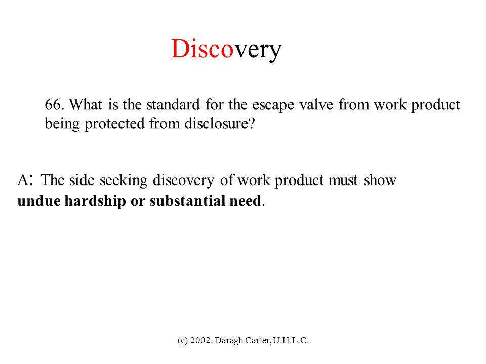 Discovery 66. What is the standard for the escape valve from work product. being protected from disclosure