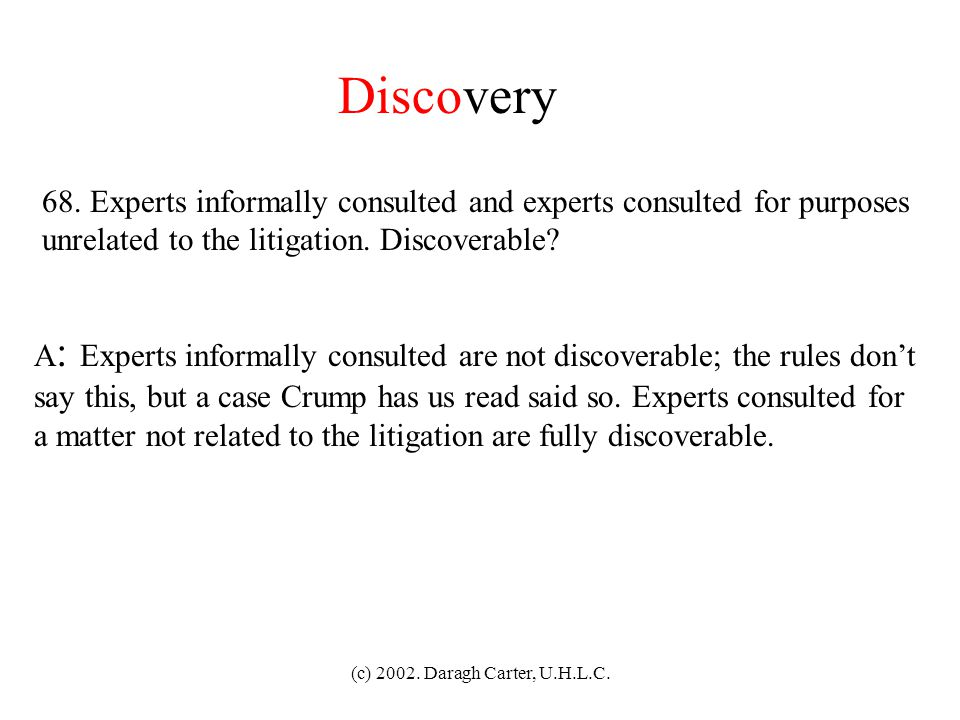Discovery 68. Experts informally consulted and experts consulted for purposes. unrelated to the litigation. Discoverable
